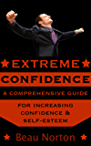 Extreme Confidence: A Comprehensive Guide for Increasing Self-Esteem and Confidence (How to Be Confident, Overcome Fear, Increase Self-Esteem, and Achieve ... In Everything You Do) (English Edition)
