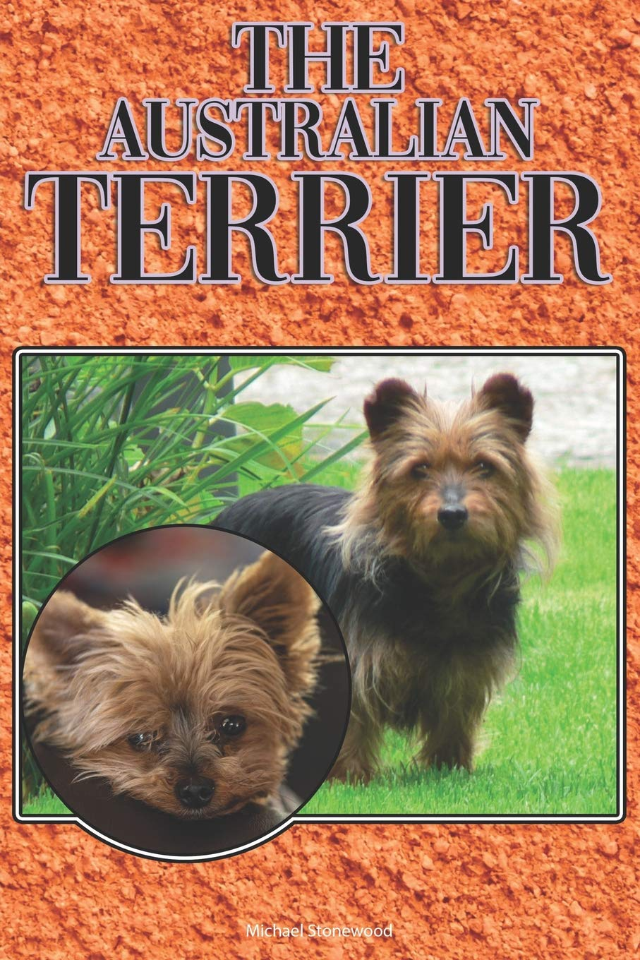 The Australian Terrier: A Complete and Comprehensive Beginners Guide to: Buying, Owning, Health, Grooming, Training, Obedience, Understanding and Caring for Your Australian Terrier
