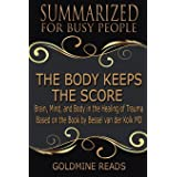 The Body Keeps the Score - Summarized for Busy People: Brain, Mind, and Body in the Healing of Trauma: Based on the Book by B
