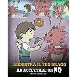 Addestra il tuo drago ad accettare un NO: (Train Your Dragon To Accept NO) Una simpatica storia per bambini, per educarli al