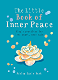 The Little Book of Inner Peace: Simple Practices for Less Angst, More Calm (The Little Books)