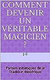 Comment devenir un véritable Magicien ?: Paroles initiatiques de la Tradition ésotérique