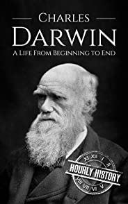 Charles Darwin: A Life From Beginning to End (Scientist Biographies Book 4)