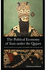 The Political Economy of Iran Under the Qajars: Society, Politics, Economics and Foreign Relations 1796-1926 (International Library of Iranian Studies Book 30) Kindle Edition