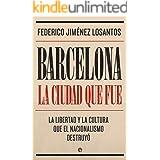 Barcelona. La ciudad que fue: La libertad y la cultura que el nacionalismo destruyó (Biografías y memorias)