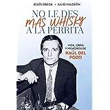No le des más whisky a la perrita: Vida, obra y milagros de Raúl del Pozo