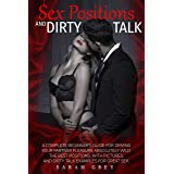 Sex Positions and Dirty Talk: A Complete Beginner's Guide for Driving Your Partner Pleasure Absolutely Wild. The Best Positio