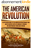 The American Revolution: A Captivating Guide to the American Revolutionary War and the United States of America's Struggle for Independence from Great Britain (English Edition)