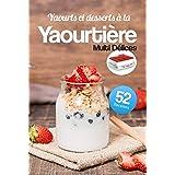 Yaourts et desserts à la Yaourtière Multi Délices: Découvrez 52 recettes gourmandes et très faciles à réaliser avec votre Yao