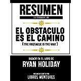 Resumen Extendido De El Obstáculo Es El Camino (The Obstacle Is The Way) - Basado En El Libro De Ryan Holiday