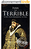 Ivan the Terrible: A Life From Beginning to End (English Edition)