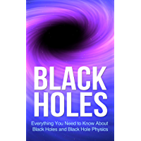 Black Holes: Everything You Need to Know About Black Holes and Black Hole Physics (space exploration, space, astronomy…