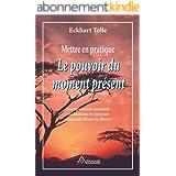 Mettre en pratique Le pouvoir du moment présent: Enseignements essentiels, méditations et exercices pour jouir d'une vie libé