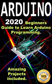 Arduino: 2020 Beginners Guide to Learn Arduino Programming. Amazing Projects included . (English Edition)