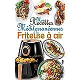 Mes recettes méditerranéennes à la friteuse à air: Savourez des plats méditerranéens délicieux et sains avec une touche de cr