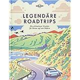 Lonely Planet Legendäre Roadtrips: Die ultimativen Strecken für Reisen auf vier Rädern weltweit