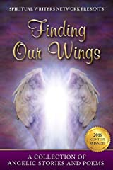 Finding Our Wings: A Collection of Angelic Stories and Poems Kindle Edition