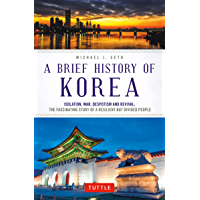 A Brief History of Korea: Isolation, War, Despotism and Revival: The Fascinating Story of a Resilient But Divided People…