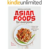 Delicious and Exotic Asian Foods for Everyone: Conquer Asian Cuisine with these Foolproof Recipes