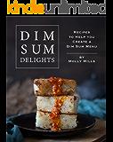 Dim Sum Delights: Recipes to Help you Create a Dim Sum Menu