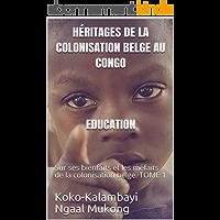 Héritages de la colonisation belge au Congo EDUCATION: Sur ses bienfaits et les méfaits de la colonisation belge. TOME 1