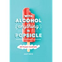 With Alcohol Anything is Popsicle  60 Frozen Cocktails  English Edition