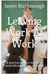 Leaving Work At Work: A Practical Guide to Improving Work/life Balance for Educators (Learning, Leaving, and Leading Work At Work Book 2) Kindle Edition