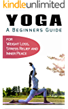 Yoga for Beginners: Your Beginners Guide to Yoga for Weight Loss, Stress Relief and Inner Peace (Simplicity, Happiness, Fulfillment, and Enlightenment Book 4)