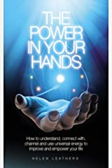 The Power In Your Hands: How to understand connect with, channel and use universal energy to improve and empower your life. Kindle Edition