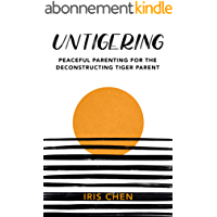 Untigering: Peaceful Parenting for the Deconstructing Tiger Parent (English Edition)