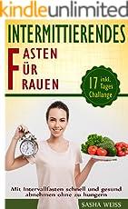 Intermittierendes Fasten für Frauen: Mit Intervallfasten schnell und gesund abnehmen ohne zu hungern:: Inkl. 17 - Tages Challange