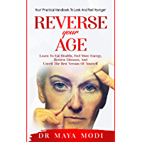 Reverse your Age: Learn to Eat Healthy, Feel More Energy, Reverse Diseases, and Unveil the Best Version of Yourself…