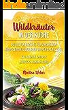 Wildkräuter in der Küche    : Die besten Rezepte für  Vorspeisen, Hauptgerichte, Beilagen,  Suppen, Salate & Co.    44 leckere Rezepte einfache Zubereitung