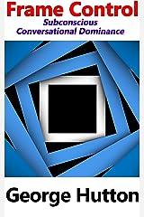 Frame Control: Subconscious Conversational Dominance Kindle Edition