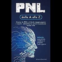 PNL dalla A alla Z: Come la PNL vi farà raggiungere i vostri obiettivi e avere successo nella vita