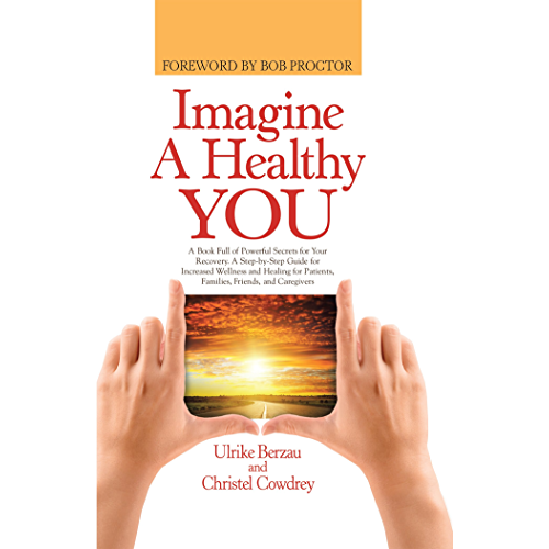 Imagine a Healthy You: A Book Full of Powerful Secrets for Your Recovery. a Step-By-Step Guide for Increased Wellness and Healing for Patients, Families, Friends, and Caregivers (English Edition)