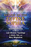 Return of the Divine Sophia: Healing the Earth through the Lost Wisdom Teachings of Jesus, Isis, and Mary Magdalene
