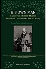 His Own Man - A Victorian 'Hidden' Muslim: The Life and Times of Robert 'Reschid' Stanley Kindle Edition