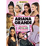 Ariana Grande 100% Unofficial: Your essential, unofficial guide to the superstar: Your essential, unofficial guide book to th