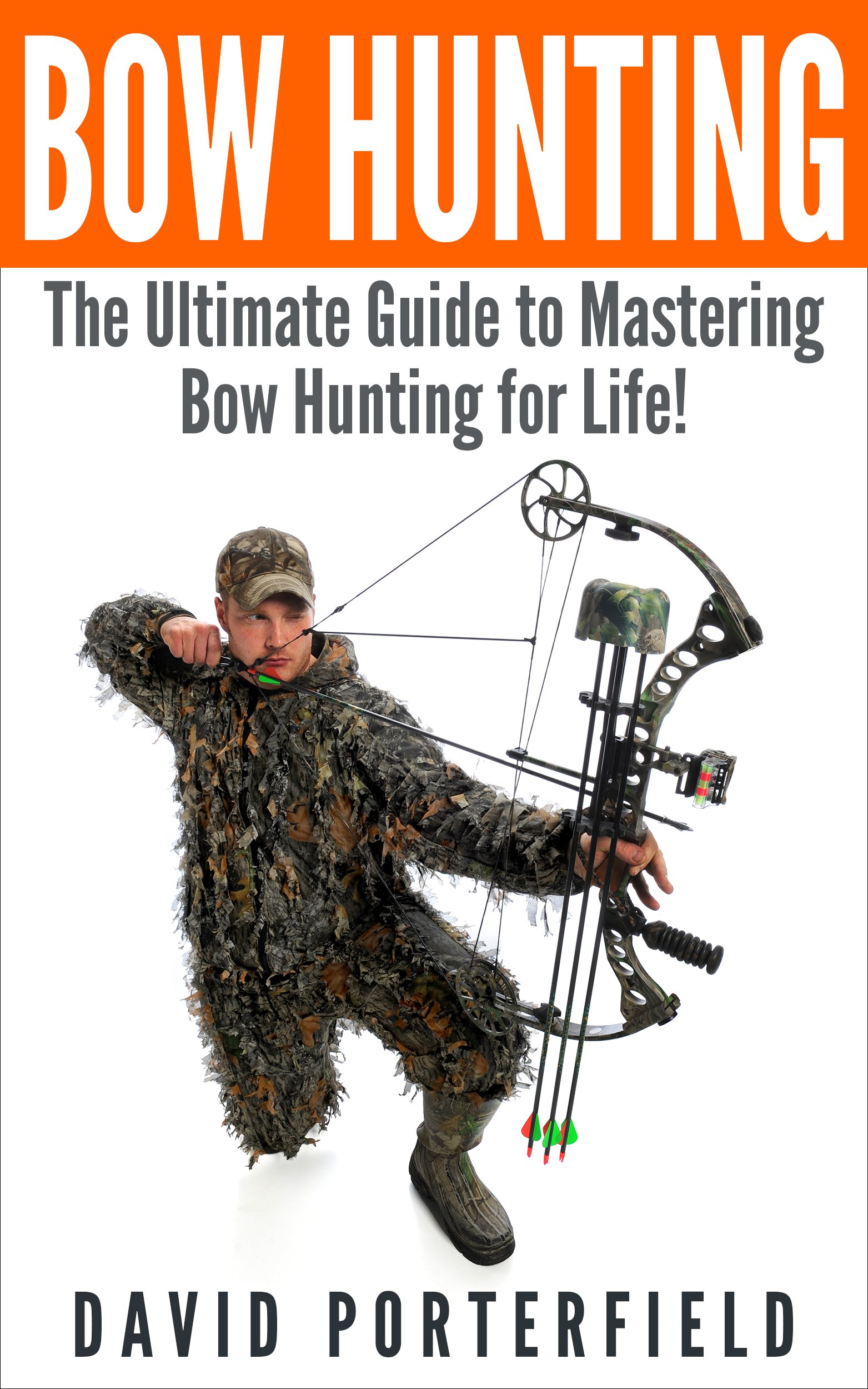 Bow Hunting: The Ultimate Guide to Mastering Bow hunting for Life! (deer hunting, bow hunter, bowhunting, bow hunting for beginners, archery, bow hunting tips, bow & arrow)