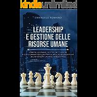 LEADERSHIP E GESTIONE DELLE RISORSE UMANE: Come selezionare, gestire, motivare le risorse umane ed esercitare al meglio…