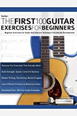 The First 100 Guitar Exercises for Beginners: Beginner Exercises for Guitar that Improve Technique and Accelerate Development (Essential Guitar Methods) Kindle Edition