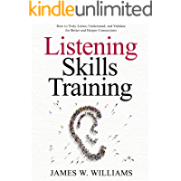 Listening Skills Training: How to Truly Listen, Understand, and Validate for Better and Deeper Connections…