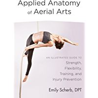 Applied Anatomy of Aerial Arts: An Illustrated Guide to Strength, Flexibility, Training, and Injury Prevention (English…