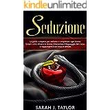 SEDUZIONE : La guida completa per sedurre e conquistare ogni donna. Scopri come attrarre le donne, interpretare il linguaggio