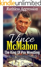 Vince McMahon, The King Of Professional Wrestling: Ruthless Aggression - How The Business Mogul Created A Billion Dollar Empire