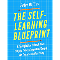 The Self-Learning Blueprint: A Strategic Plan to Break Down Complex Topics, Comprehend Deeply, and Teach Yourself…
