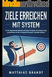 ZIELE ERREICHEN mit System: Wie Sie langanhaltende Motivation entwickeln, Ihr Mindset auf maximalen Erfolg programmieren und durch strategische Planung Ihr Traumleben aufbauen