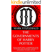 THE GOVERNMENTS OF HARRY POTTER: TOTALITARIAN TWINS: A COMPARISON OF PRE-VOLDEMORT AND VOLDEMORT-CONTROLLED GOVERNMENT…