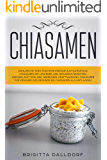 Chiasamen: Zahlreiche Tipps für mehr Energie zum Superfood Chiasamen mit leckeren und gesunden Rezepten und Bilder.: (Gesund, Diät, Schlank, Abnehmen, Kraftnahrung, Chiasamen für Veganer...)